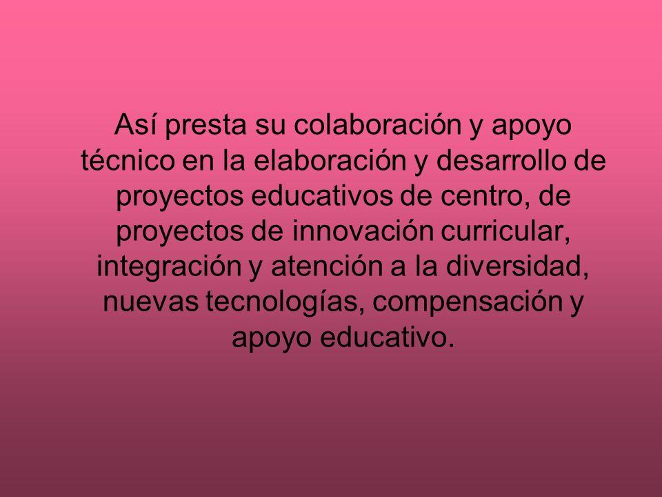 Así presta su colaboración y apoyo técnico en la elaboración y desarrollo de proyectos educativos de centro, de proyectos de innovación curricular, in