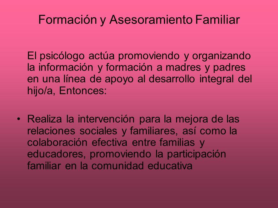 Formación y Asesoramiento Familiar El psicólogo actúa promoviendo y organizando la información y formación a madres y padres en una línea de apoyo al
