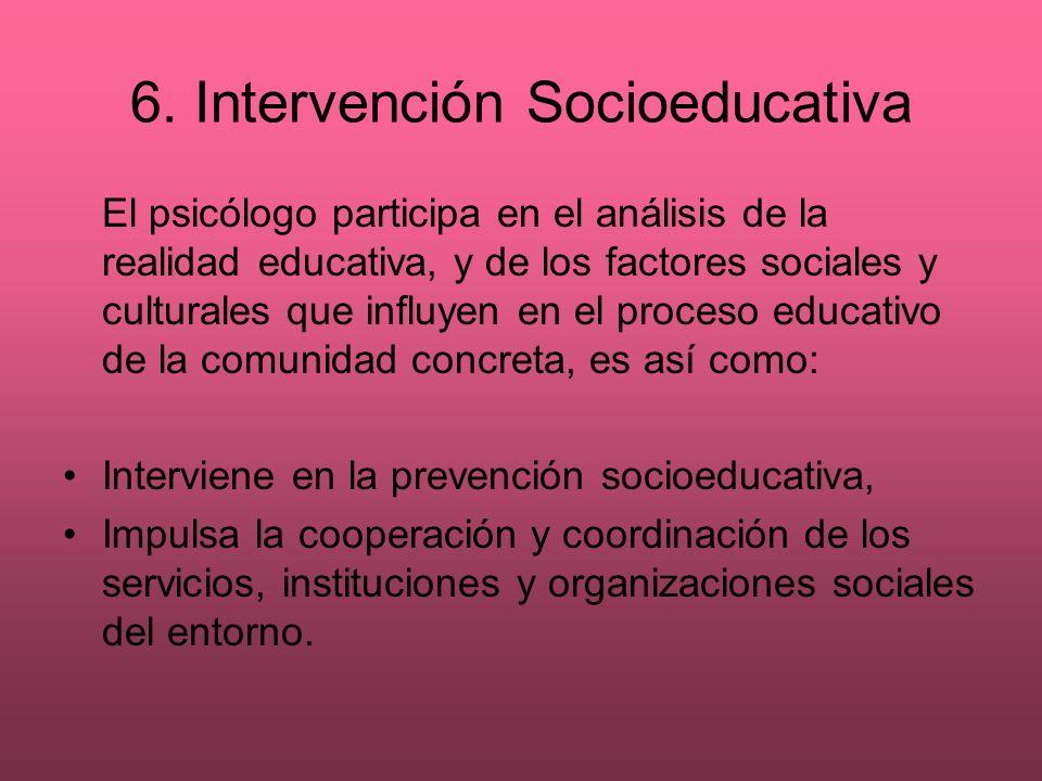 6. Intervención Socioeducativa El psicólogo participa en el análisis de la realidad educativa, y de los factores sociales y culturales que influyen en