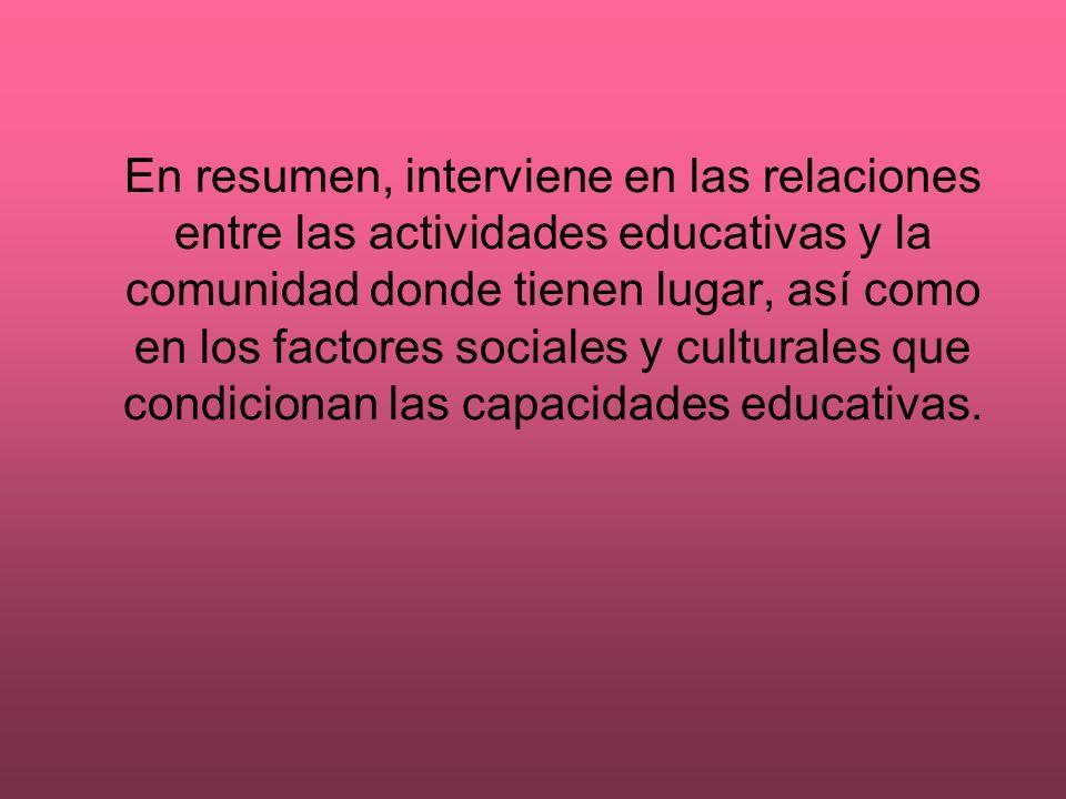 En resumen, interviene en las relaciones entre las actividades educativas y la comunidad donde tienen lugar, así como en los factores sociales y cultu
