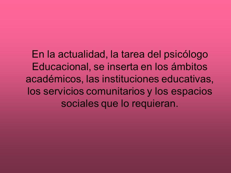 En la actualidad, la tarea del psicólogo Educacional, se inserta en los ámbitos académicos, las instituciones educativas, los servicios comunitarios y