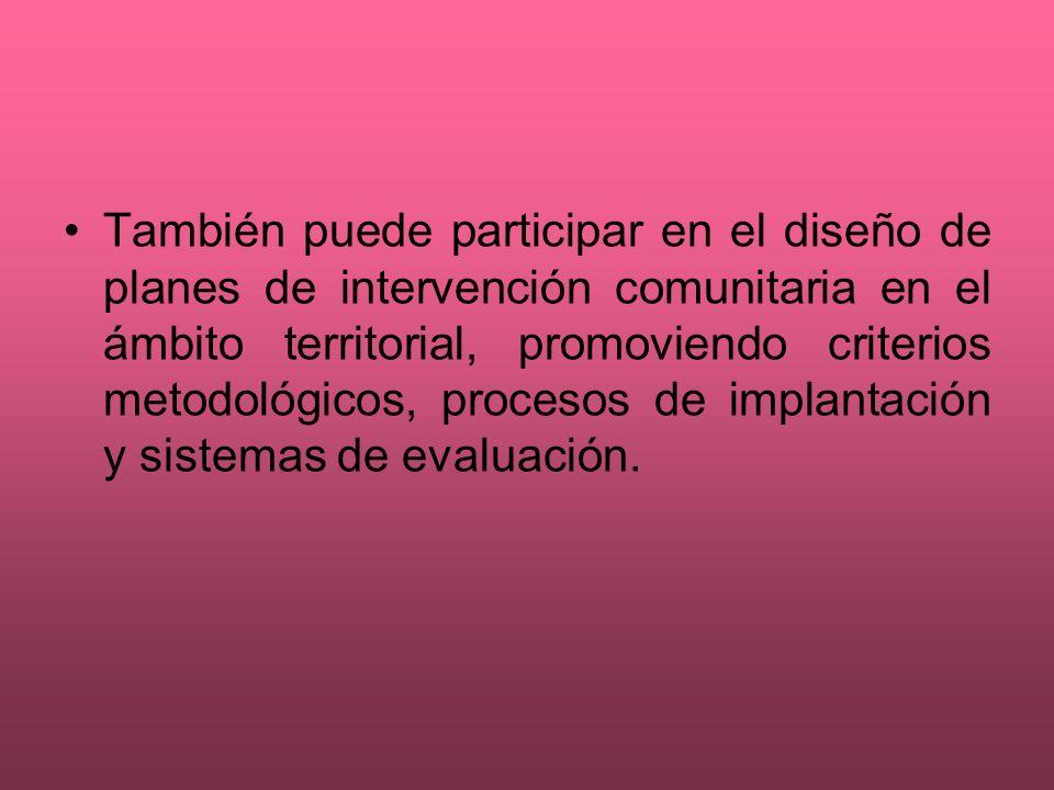 También puede participar en el diseño de planes de intervención comunitaria en el ámbito territorial, promoviendo criterios metodológicos, procesos de