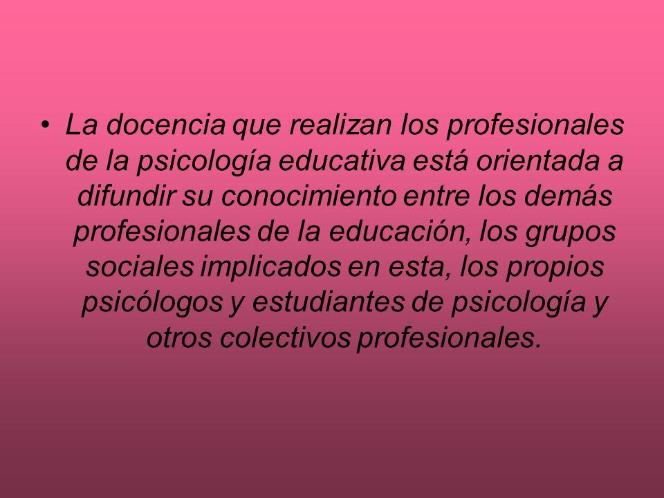 La docencia que realizan los profesionales de la psicología educativa está orientada a difundir su conocimiento entre los demás profesionales de la ed