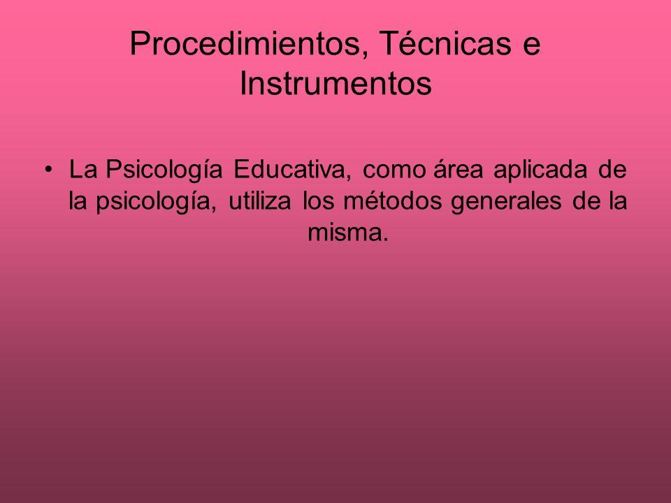 Procedimientos, Técnicas e Instrumentos La Psicología Educativa, como área aplicada de la psicología, utiliza los métodos generales de la misma.