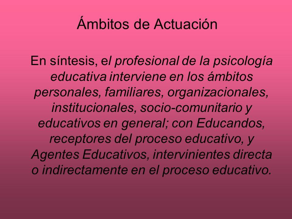 Ámbitos de Actuación En síntesis, el profesional de la psicología educativa interviene en los ámbitos personales, familiares, organizacionales, instit