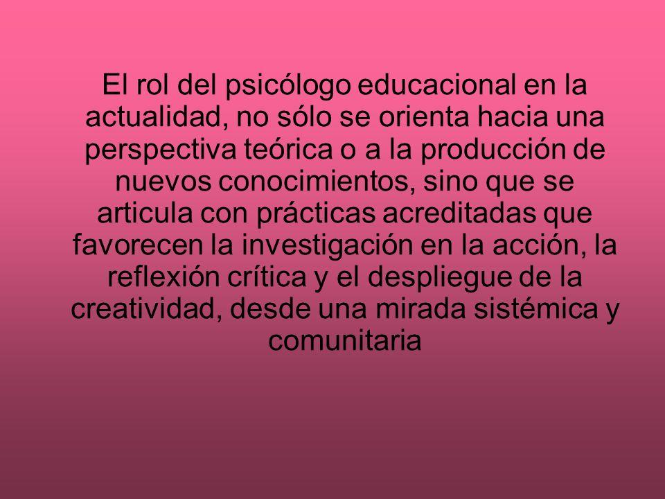 El rol del psicólogo educacional en la actualidad, no sólo se orienta hacia una perspectiva teórica o a la producción de nuevos conocimientos, sino qu