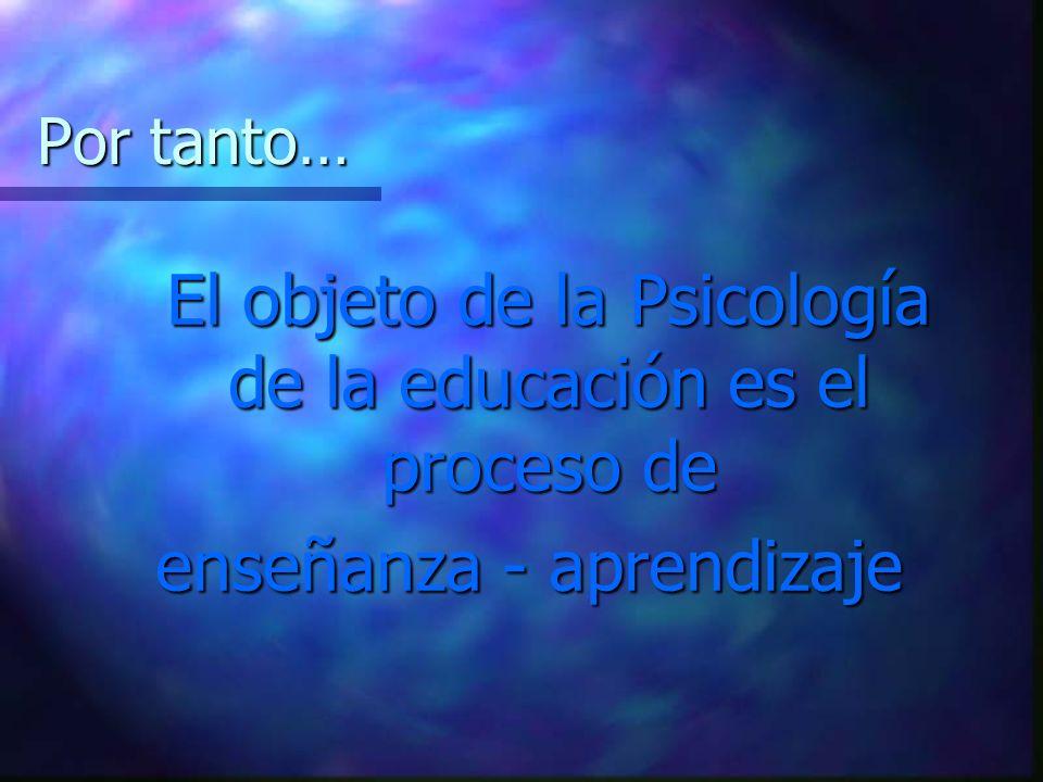 Por tanto… El objeto de la Psicología de la educación es el proceso de enseñanza - aprendizaje