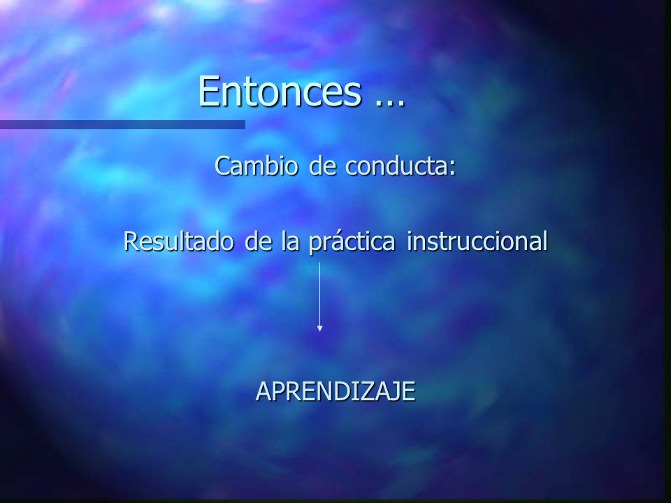Entonces … Cambio de conducta: Resultado de la práctica instruccional APRENDIZAJE