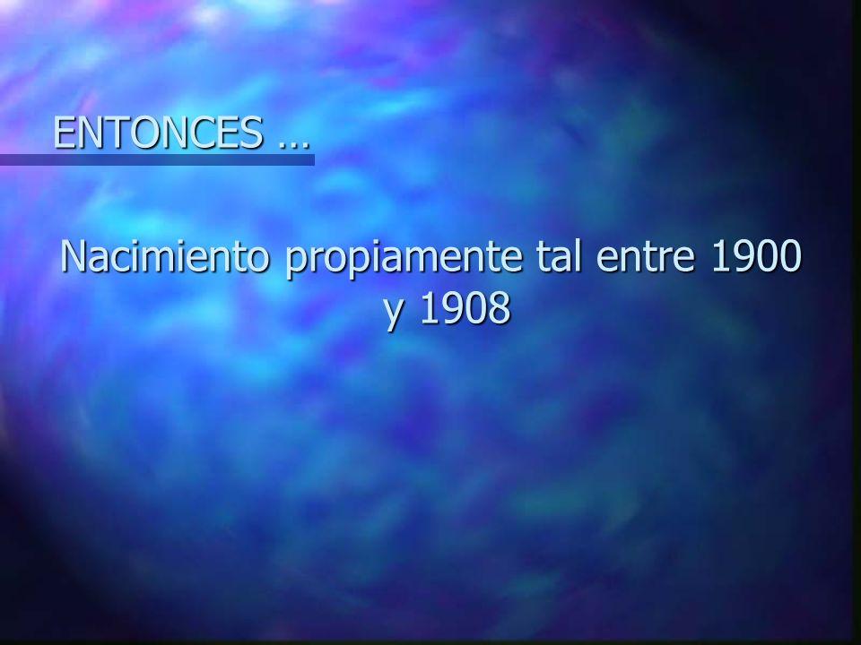 ENTONCES … Nacimiento propiamente tal entre 1900 y 1908