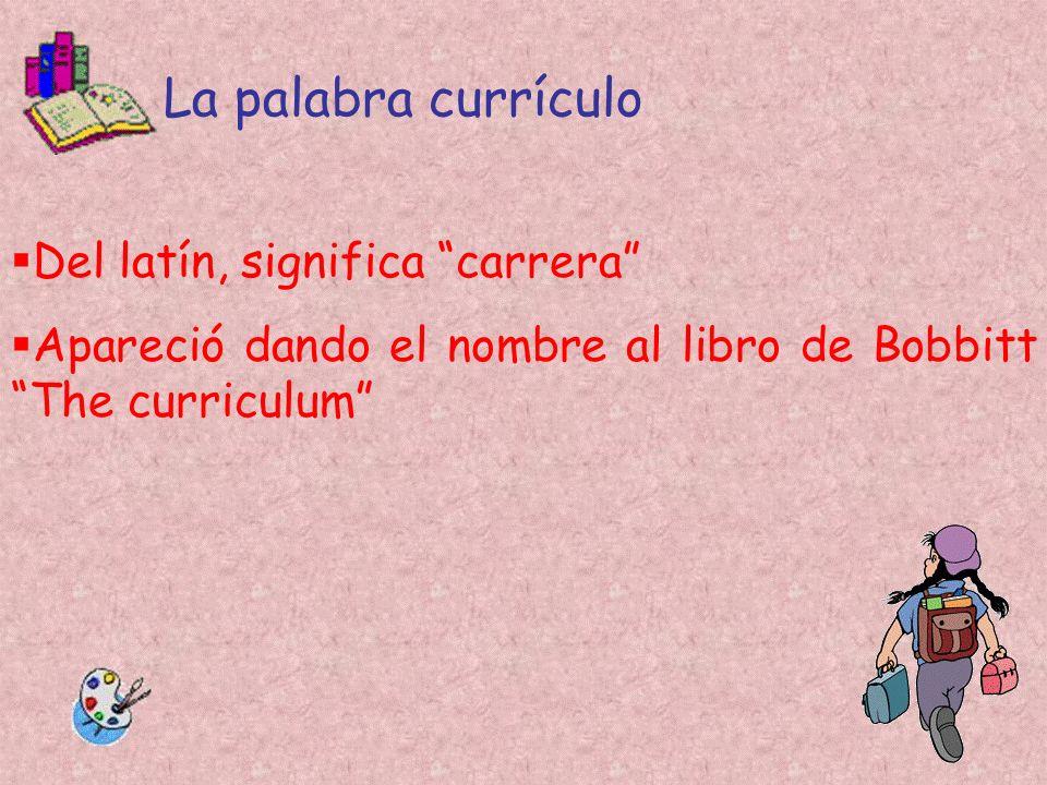 La palabra currículo Del latín, significa carrera Apareció dando el nombre al libro de Bobbitt The curriculum