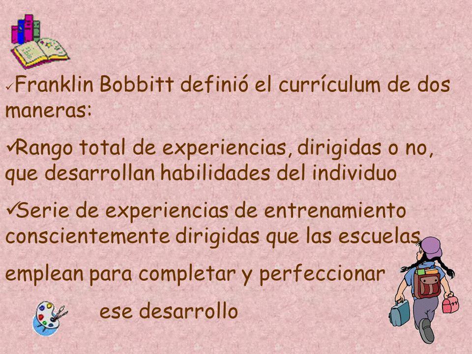 Franklin Bobbitt definió el currículum de dos maneras: Rango total de experiencias, dirigidas o no, que desarrollan habilidades del individuo Serie de