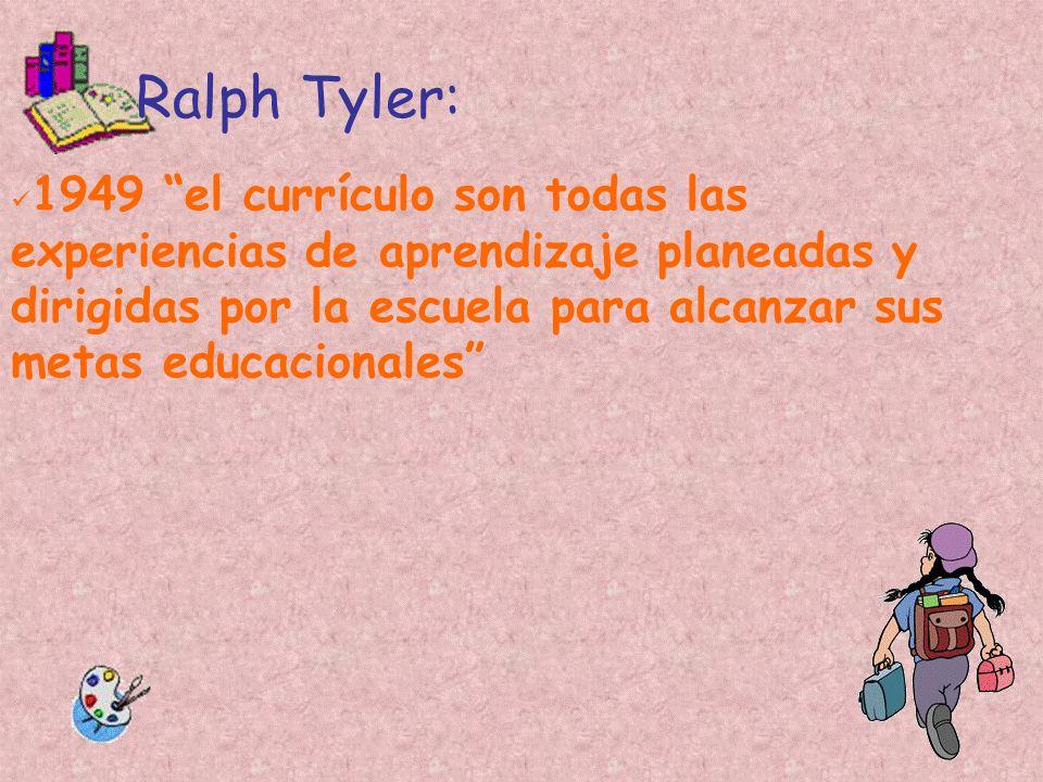 Ralph Tyler: 1949 el currículo son todas las experiencias de aprendizaje planeadas y dirigidas por la escuela para alcanzar sus metas educacionales