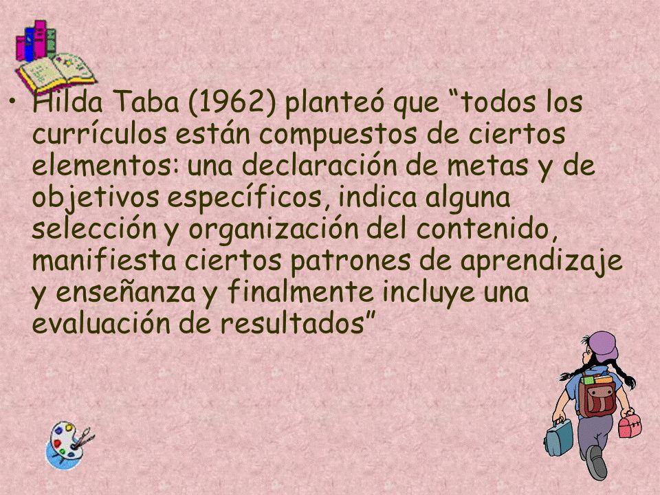 Hilda Taba (1962) planteó que todos los currículos están compuestos de ciertos elementos: una declaración de metas y de objetivos específicos, indica