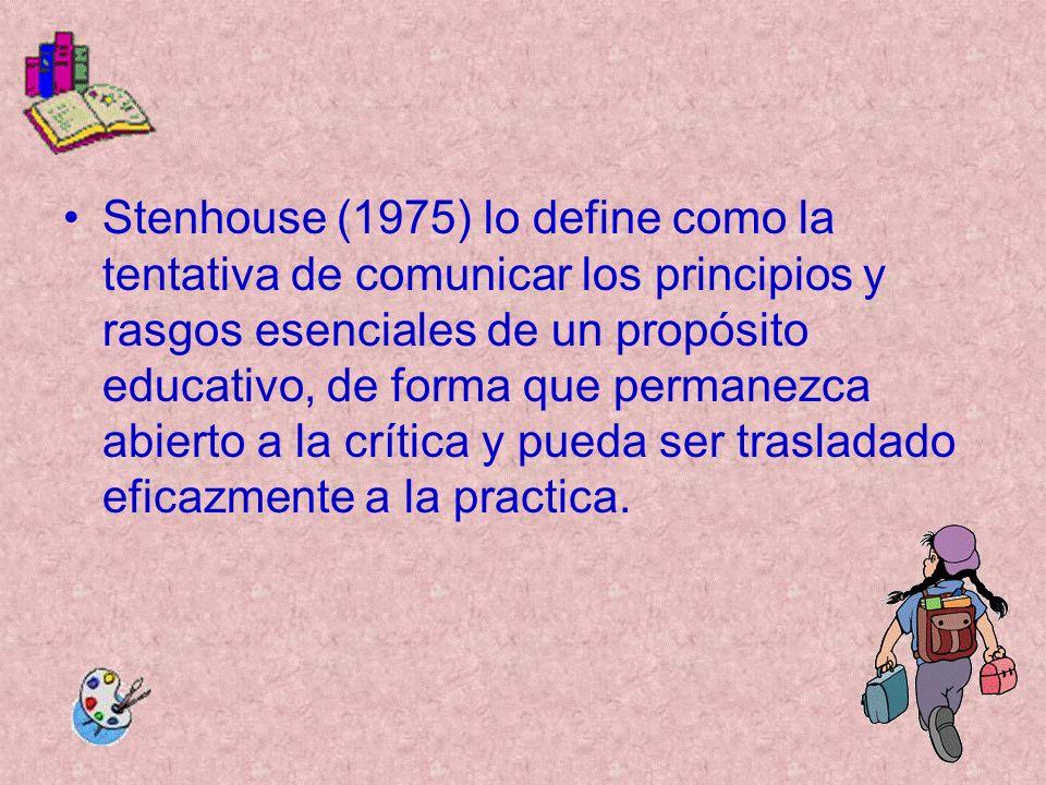 Stenhouse (1975) lo define como la tentativa de comunicar los principios y rasgos esenciales de un propósito educativo, de forma que permanezca abiert