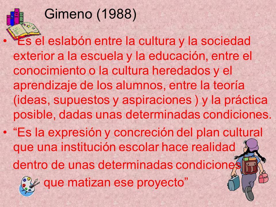 Gimeno (1988) Es el eslabón entre la cultura y la sociedad exterior a la escuela y la educación, entre el conocimiento o la cultura heredados y el apr