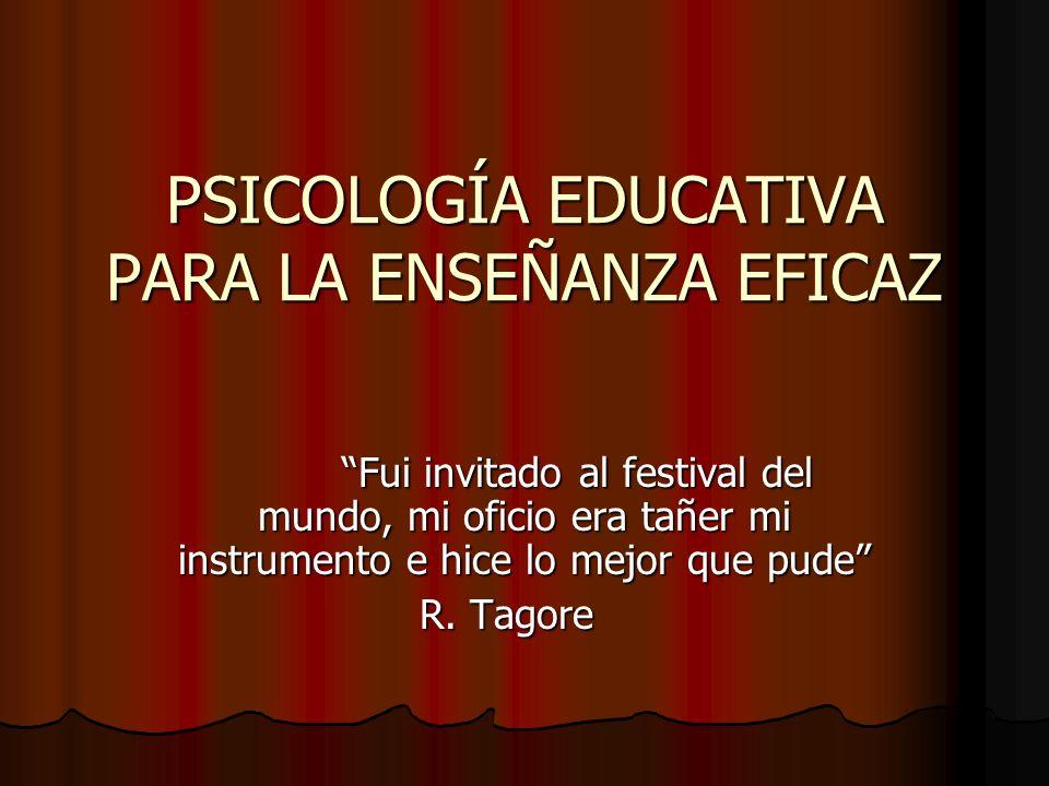 PSICOLOGÍA EDUCATIVA PARA LA ENSEÑANZA EFICAZ Fui invitado al festival del mundo, mi oficio era tañer mi instrumento e hice lo mejor que pude R. Tagor