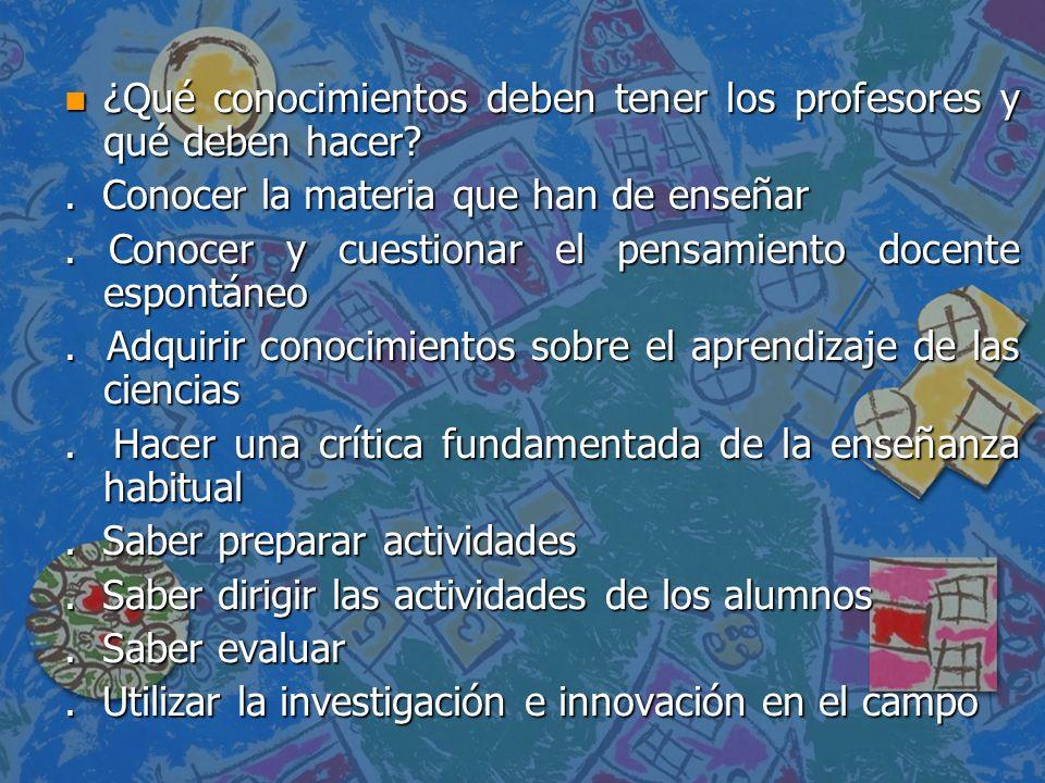n ¿Qué conocimientos deben tener los profesores y qué deben hacer?. Conocer la materia que han de enseñar. Conocer y cuestionar el pensamiento docente
