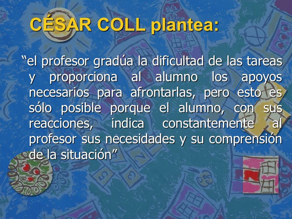 CÉSAR COLL plantea: el profesor gradúa la dificultad de las tareas y proporciona al alumno los apoyos necesarios para afrontarlas, pero esto es sólo p