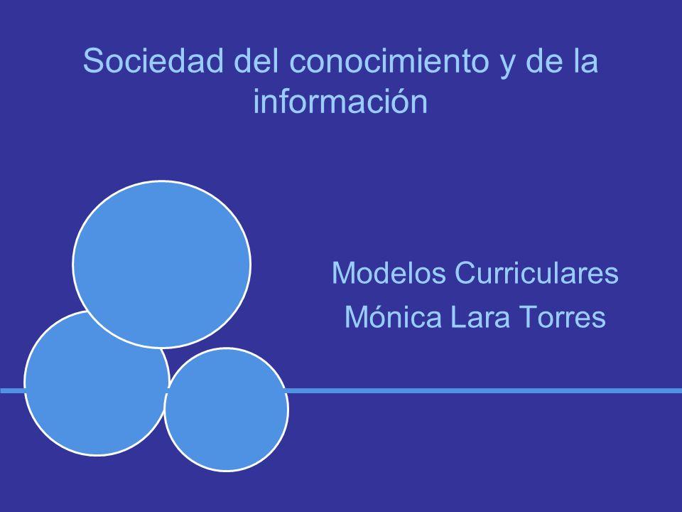 Sociedad del conocimiento y de la información Modelos Curriculares Mónica Lara Torres