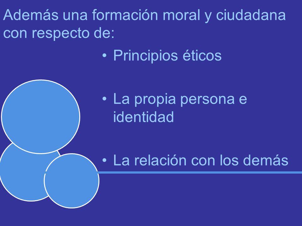 Además una formación moral y ciudadana con respecto de: Principios éticos La propia persona e identidad La relación con los demás