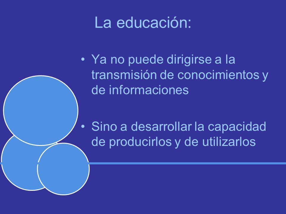 La educación: Ya no puede dirigirse a la transmisión de conocimientos y de informaciones Sino a desarrollar la capacidad de producirlos y de utilizarlos