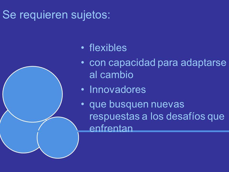 Se requieren sujetos: flexibles con capacidad para adaptarse al cambio Innovadores que busquen nuevas respuestas a los desafíos que enfrentan