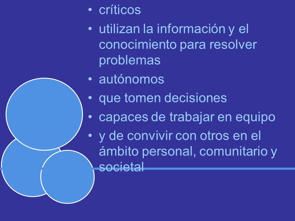 críticos utilizan la información y el conocimiento para resolver problemas autónomos que tomen decisiones capaces de trabajar en equipo y de convivir con otros en el ámbito personal, comunitario y societal