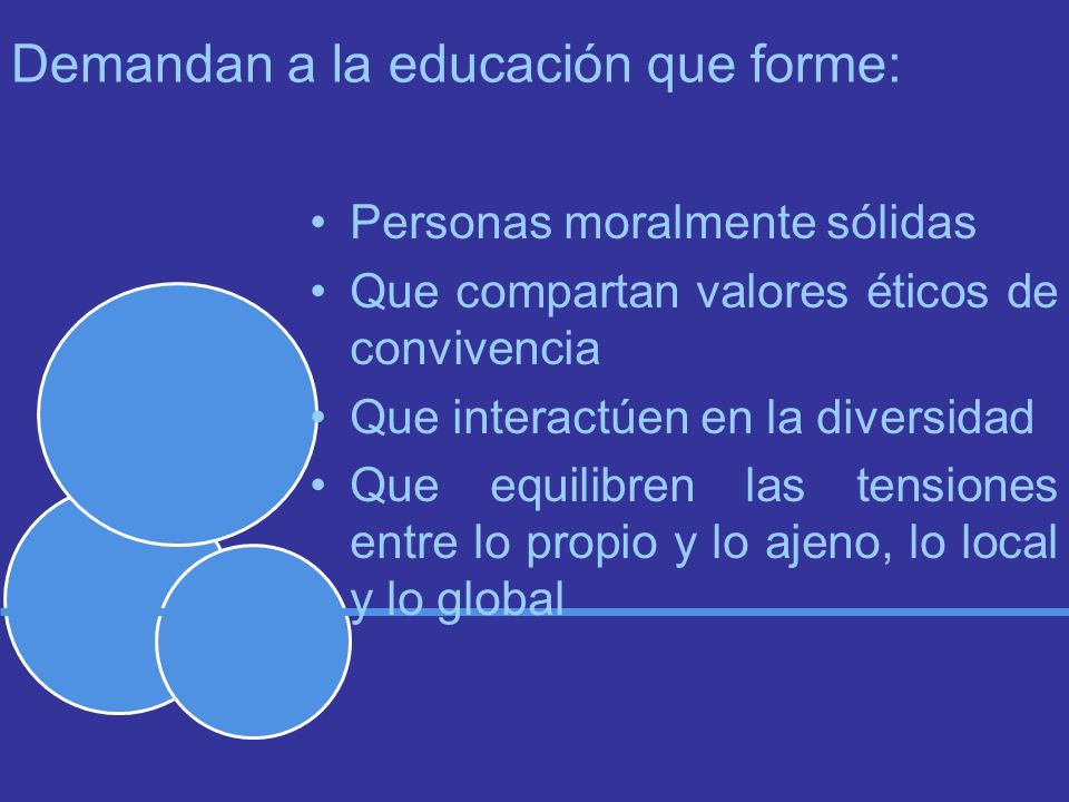 Demandan a la educación que forme: Personas moralmente sólidas Que compartan valores éticos de convivencia Que interactúen en la diversidad Que equilibren las tensiones entre lo propio y lo ajeno, lo local y lo global