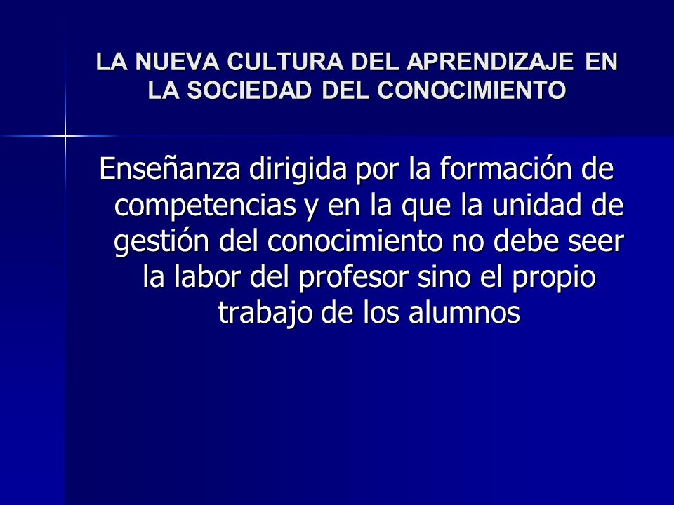 LA NUEVA CULTURA DEL APRENDIZAJE EN LA SOCIEDAD DEL CONOCIMIENTO Enseñanza dirigida por la formación de competencias y en la que la unidad de gestión