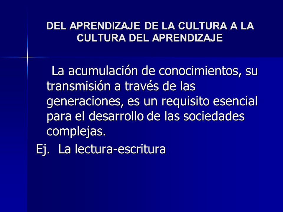 DEL APRENDIZAJE DE LA CULTURA A LA CULTURA DEL APRENDIZAJE La acumulación de conocimientos, su transmisión a través de las generaciones, es un requisi
