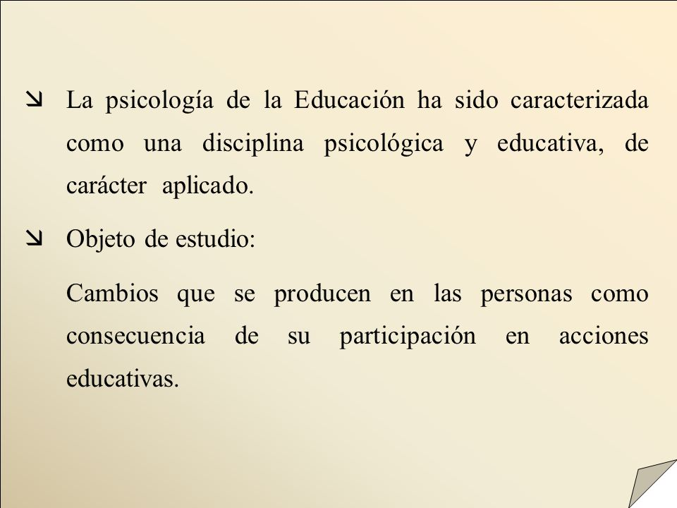 æLa psicología de la Educación ha sido caracterizada como una disciplina psicológica y educativa, de carácter aplicado. æObjeto de estudio: Cambios qu