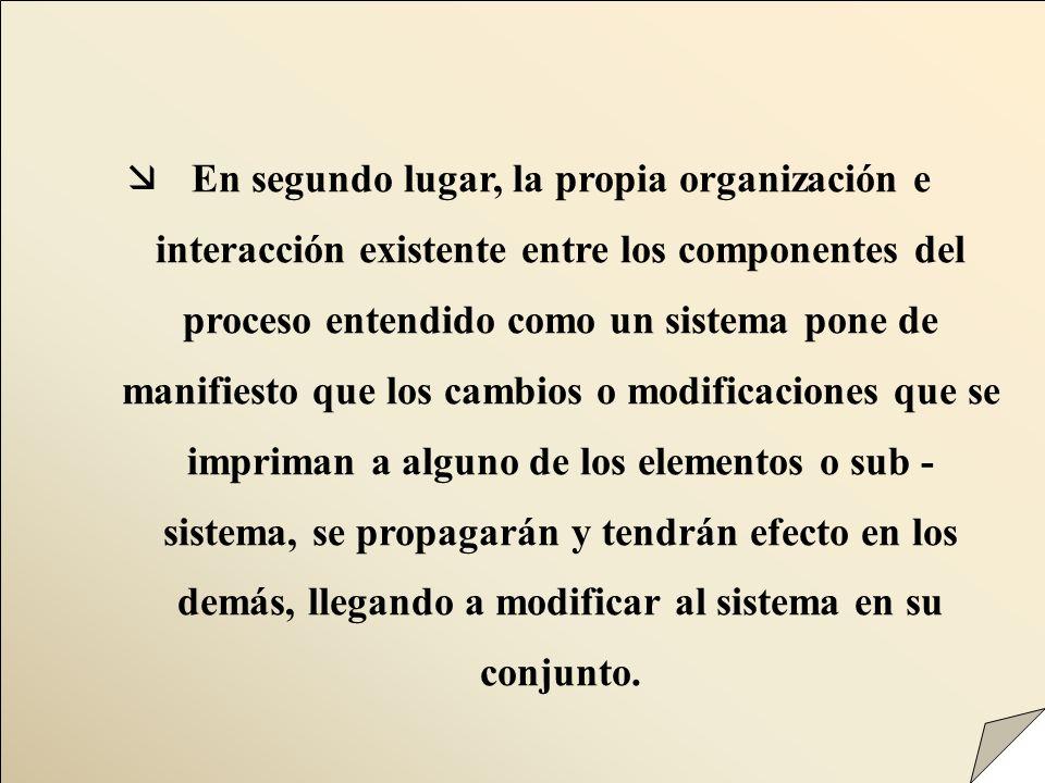 æEn segundo lugar, la propia organización e interacción existente entre los componentes del proceso entendido como un sistema pone de manifiesto que l