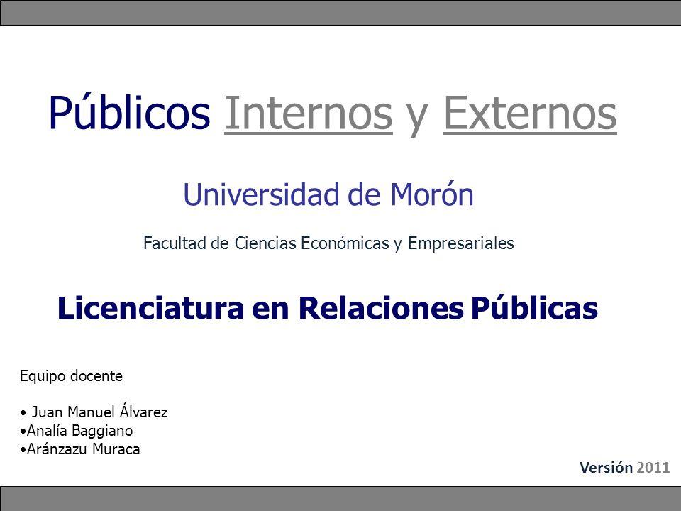 Públicos Internos y Externos Equipo docente Juan Manuel Álvarez Analía Baggiano Aránzazu Muraca Universidad de Morón Facultad de Ciencias Económicas y