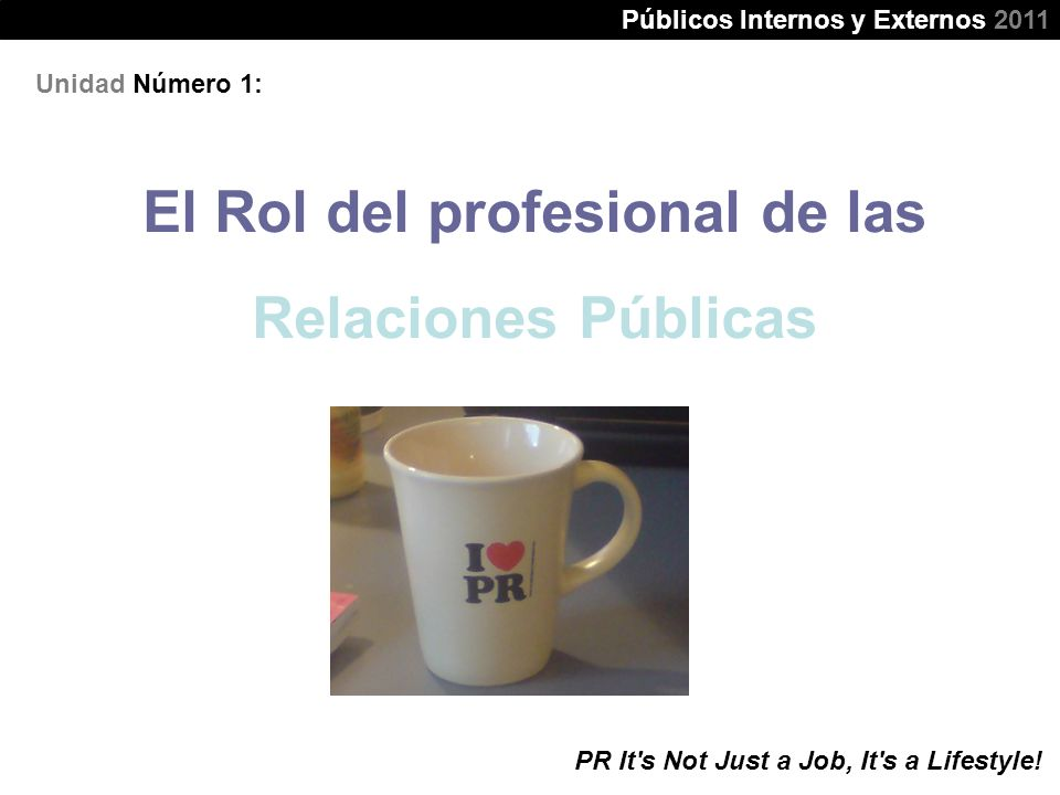 Unidad Número 1: El Rol del profesional de las Relaciones Públicas Públicos Internos y Externos 2011 PR It's Not Just a Job, It's a Lifestyle!