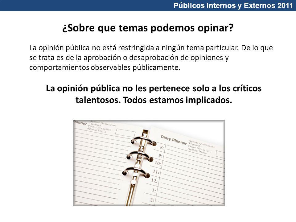Públicos Internos y Externos 2011 ¿Sobre que temas podemos opinar? La opinión pública no está restringida a ningún tema particular. De lo que se trata