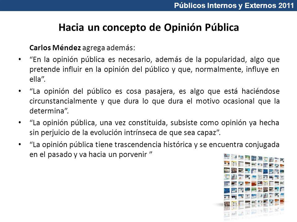 Públicos Internos y Externos 2011 Carlos Méndez agrega además: En la opinión pública es necesario, además de la popularidad, algo que pretende influir