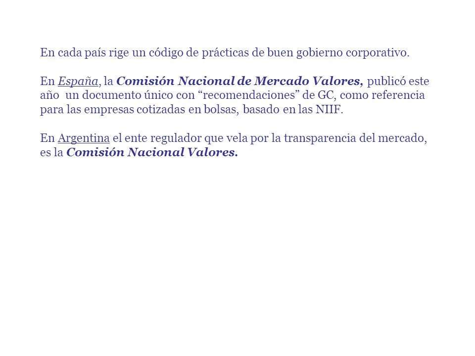 En cada país rige un código de prácticas de buen gobierno corporativo. En España, la Comisión Nacional de Mercado Valores, publicó este año un documen