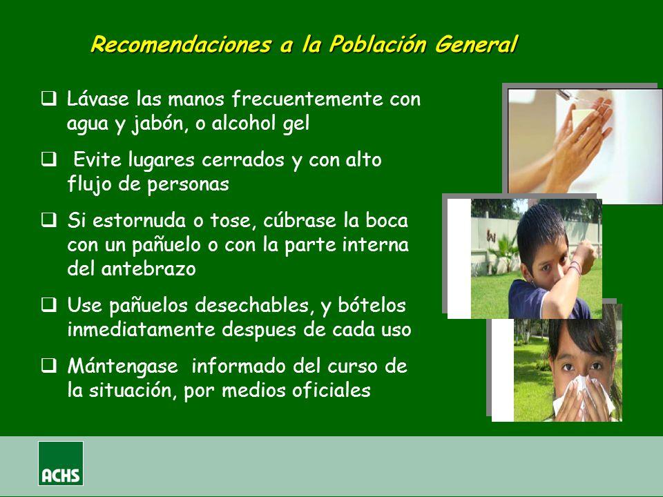 Recomendaciones a la Población General Lávase las manos frecuentemente con agua y jabón, o alcohol gel Evite lugares cerrados y con alto flujo de pers
