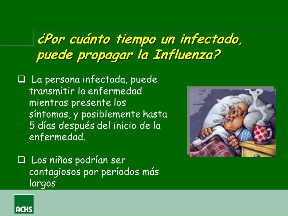 ¿Por cuánto tiempo un infectado, puede propagar la Influenza? La persona infectada, puede transmitir la enfermedad mientras presente los síntomas, y p