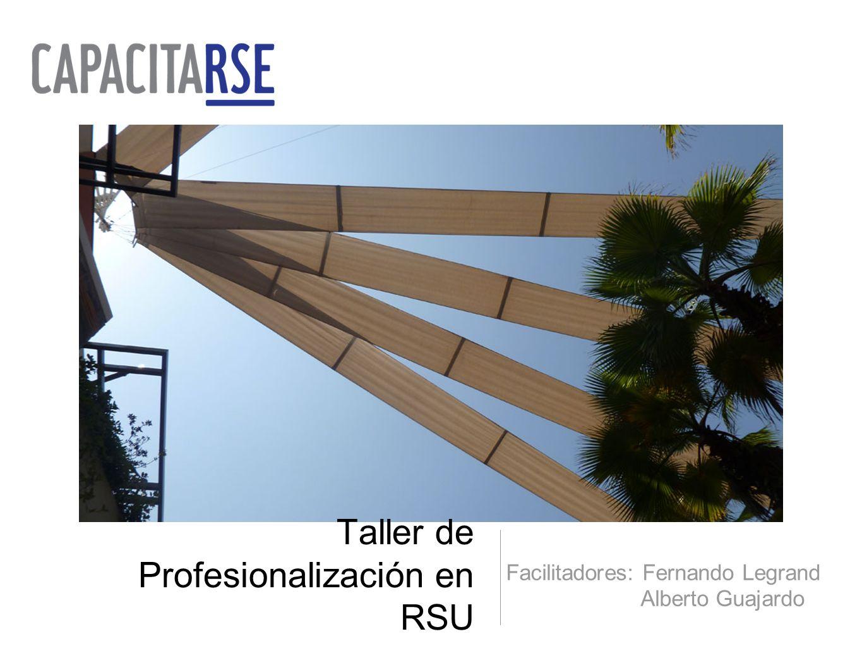 Taller de Profesionalización en RSU Facilitadores: Fernando Legrand Alberto Guajardo