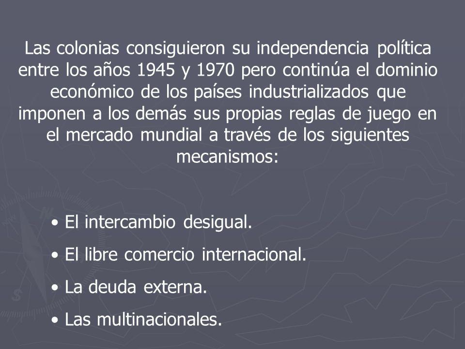 Las colonias consiguieron su independencia política entre los años 1945 y 1970 pero continúa el dominio económico de los países industrializados que imponen a los demás sus propias reglas de juego en el mercado mundial a través de los siguientes mecanismos: El intercambio desigual.