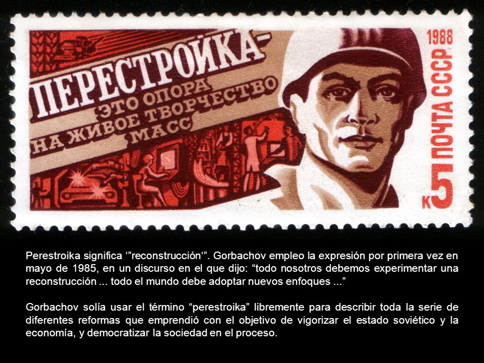 Perestroika significa reconstrucción. Gorbachov empleo la expresión por primera vez en mayo de 1985, en un discurso en el que dijo: todo nosotros debe