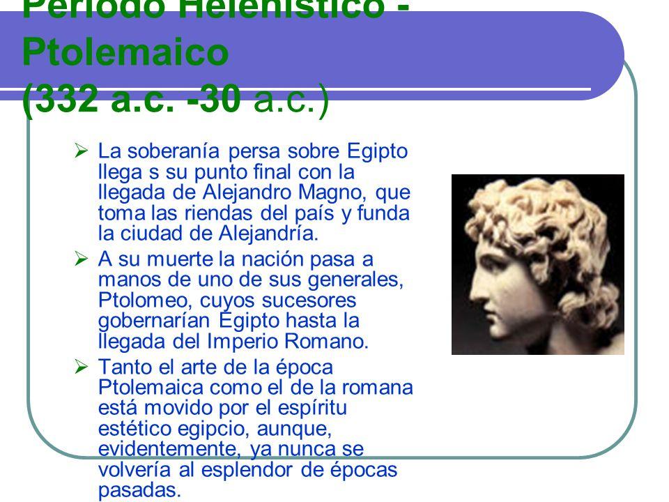 Período Helenístico - Ptolemaico (332 a.c. -30 a.c.) La soberanía persa sobre Egipto llega s su punto final con la llegada de Alejandro Magno, que tom