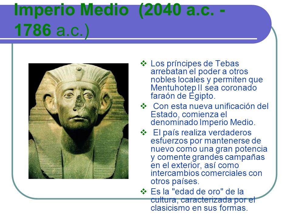 Imperio Medio (2040 a.c. - 1786 a.c.) Los príncipes de Tebas arrebatan el poder a otros nobles locales y permiten que Mentuhotep II sea coronado faraó