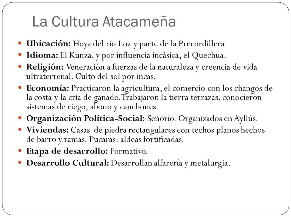 La Cultura Atacameña Ubicación: Hoya del río Loa y parte de la Precordillera Idioma: El Kunza, y por influencia incásica, el Quechua. Religión: Venera