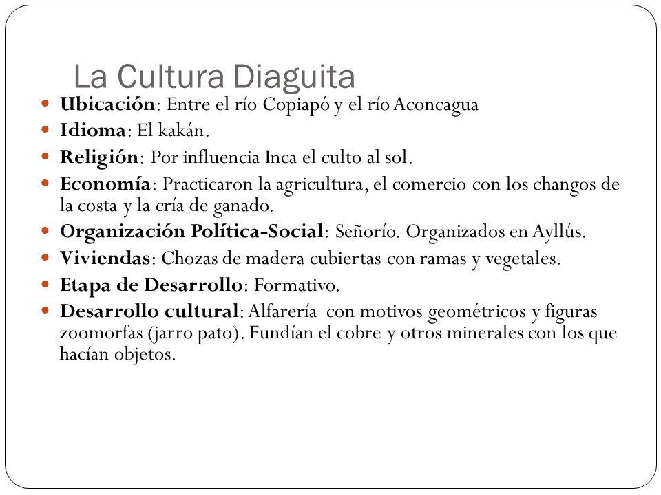 La Cultura Diaguita Ubicación: Entre el río Copiapó y el río Aconcagua Idioma: El kakán. Religión: Por influencia Inca el culto al sol. Economía: Prac