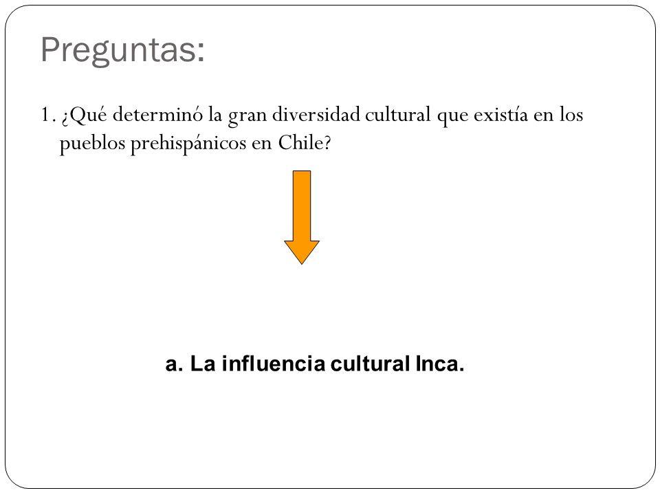 Preguntas: 1. ¿Qué determinó la gran diversidad cultural que existía en los pueblos prehispánicos en Chile? a.La influencia cultural Inca.