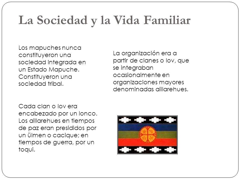 La Sociedad y la Vida Familiar Los mapuches nunca constituyeron una sociedad integrada en un Estado Mapuche. Constituyeron una sociedad tribal. La org