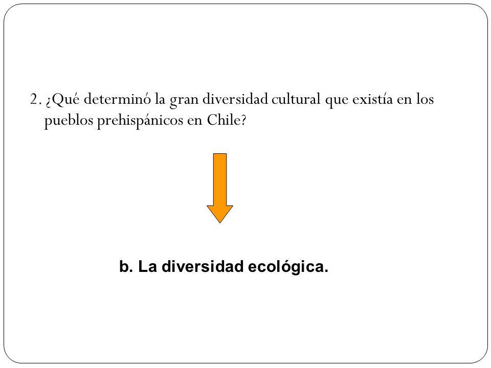 2. ¿Qué determinó la gran diversidad cultural que existía en los pueblos prehispánicos en Chile? b. La diversidad ecológica.