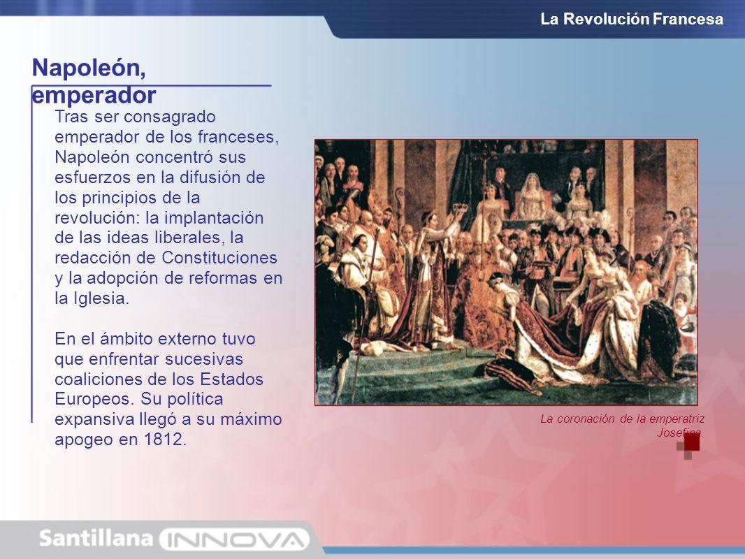 Napoleón, emperador La Revolución Francesa Tras ser consagrado emperador de los franceses, Napoleón concentró sus esfuerzos en la difusión de los prin